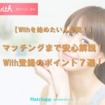 【withを始めたい人必見!】マッチングまで安心解説!登録のポイント7選!