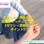 恋をしたい男性必見!話題のマッチングアプリ《ゼクシィ恋結び》の5つのポイント