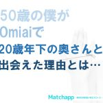 【Omiai(オミアイ)で人生変わった】50歳目前で20歳年下の奥さんをGetした僕の体験談