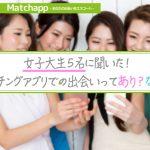 【マッチングアプリ】女子大生5名に聞いた!マッチングアプリでの出会いってあり?なし?」
