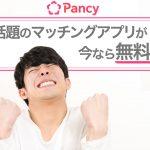 話題のマッチングアプリが無料で使える?!Pancy(パンシー)を楽しむなら今がチャンス!