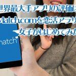 世界最大手アプリの評価は?Match.com(マッチドットコム,マッチコム)を恋活アラサー女子がはじめてみた!
