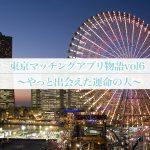 東京マッチングアプリ物語vol6~やっと出会えた運命の人~