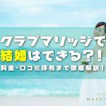 クラブ・マリッジで結婚は出来る?!料金・口コミ評判まで徹底解説!