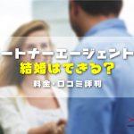 パートナーエージェントは本当に結婚できるの?!料金・口コミ評判まで徹底解説!