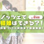 NOZZE(ノッツェ)で結婚はできる?!料金から口コミ評判まで徹底解説!