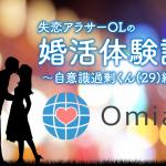 失恋アラサーOLのOmiai婚活体験記! 〜自意識過剰くん29歳〜