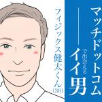 今週のMatch.com(マッチドットコム)で出会えるイイ男~フィジックス健太くん~