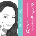 今週のタップル誕生で出会えるイイ女〜バルトちゃん23歳〜