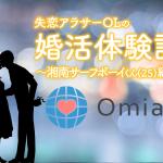 失恋アラサーOLのOmiai婚活体験記!〜湘南サーフボーイくん25歳〜