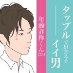 今週のタップル誕生で出会えるイイ男〜年齢詐称くん35歳〜