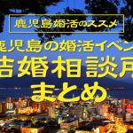 【鹿児島婚活のススメ】鹿児島の婚活イベント、結婚相談所まとめ