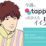 今週のタップル誕生で出会えるイイ男!〜さわやか会社員くん26歳~