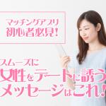【マッチングアプリ初心者必見!】女性をデートに誘うメッセージ全10通を公開!