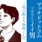 今週のMatch.com(マッチドットコム)で出会えるイイ男〜三度の飯より物理くん22歳~