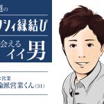 今週のゼクシィ縁結びで出会えるイイ男〜理論派営業くん31歳〜