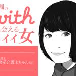 今週のwithで出会えるイイ女〜小動物系介護士ちゃん26歳〜