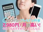 ペアーズ(Pairs)のプレミアムオプション料金月額2,980円は高い!それでもおすすめな人はこんな人!
