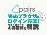ペアーズ(Pairs)のPC・Webブラウザのログイン方法を解説!ブラウザだけのお得情報も!