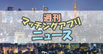 マッチングアプリ業界 今週のニュースまとめ読み【2020年3月2週目】